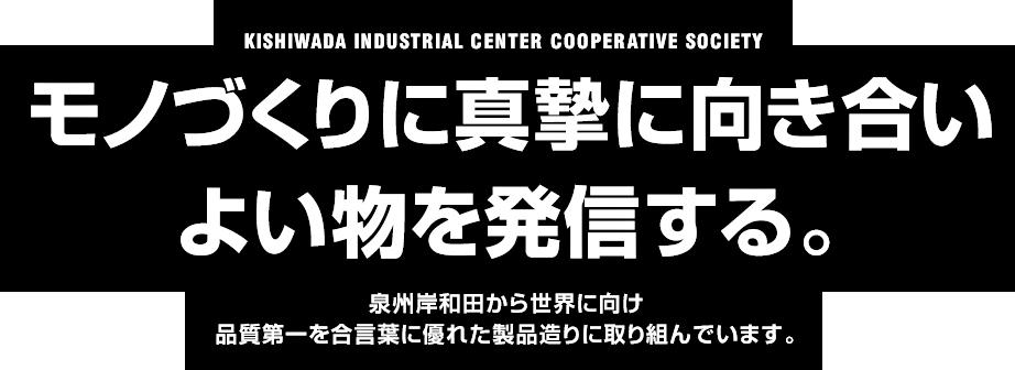 モノづくりに真摯に向き合い良い物を発信する。泉州岸和田から世界に向け品質第一を合言葉に優れた製品造りに取り組んでいます。